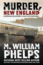 Murder, New England : A Historical Collection of Killer True-Crime Tales - M William Phelps