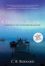 Chasing Alaska : A Portrait of the Last Frontier Then and Now - C B Bernard