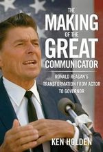 The Making of the Great Communicator : Ronald Reagan's Transformation from Actor to Governor - Ken Holden