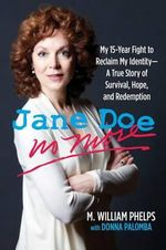 Jane Doe No More : My 15-Year Fight to Reclaim My Identity--A True Story of Survival, Hope, and Redemption - M William Phelps
