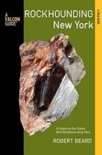 Rockhounding New York : A Guide to the State's Best Rockhounding Sites - Professor Robert Beard