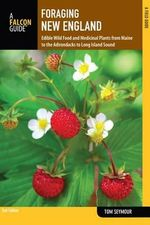 Foraging New England : Edible Wild Food and Medicinal Plants from Maine to the Adirondacks to Long Island Sound - Tom Seymour