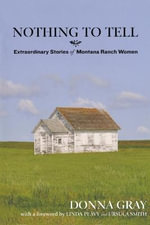 Nothing to Tell : Extraordinary Stories of Montana Ranch Women - Donna Gray