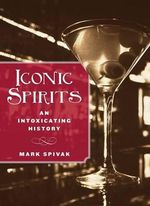 Iconic Spirits : An Intoxicating History - Mark Spivak