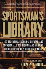 A Sportsman's Library : 100 Essential, Engaging, Offbeat, and Occasionally Odd Fishing and Hunting Books for the Adventurous Reader - Stephen J Bodio