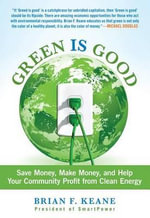 Green Is Good : Save Money, Make Money, and Help Your Community Profit from Clean Energy - Brian F Keane