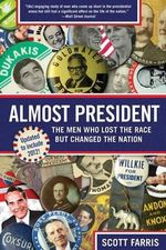 Almost President : The Men Who Lost the Race But Changed the Nation - Scott Farris