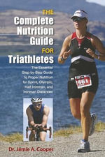 The Complete Nutrition Guide for Triathletes : The Essential Step-By-Step Guide to Proper Nutrition for Sprint, Olympic, Half Ironman, and Ironman Distances - Jamie A Cooper