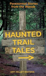Haunted Trail Tales : Paranormal Stories from the Woods - Amy Kelley Hoitsma