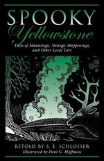 Spooky Yellowstone : Tales of Hauntings, Strange Happenings, and Other Local Lore - S E Schlosser