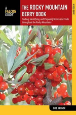 Rocky Mountain Berry Book : Finding, Identifying, and Preparing Berries and Fruits Throughout the Rocky Mountains - Bob Krumm