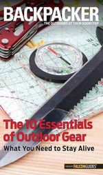 Backpacker Magazine's the 10 Essentials of Outdoor Gear : What You Need to Stay Alive - Kristin Hostetter