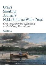 Gray's Sporting Journal's Noble Birds and Wily Trout : Creating America's Hunting and Fishing Traditions - Will Ryan