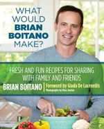 What Would Brian Boitano Make? : Fresh and Fun Recipes for Sharing with Family and Friends - Brian Boitano