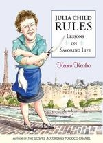 Julia Child Rules : Lessons on Savoring Life - Karen Karbo