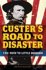 Custer's Road to Disaster : The Path to Little Bighorn - Kevin M Sullivan