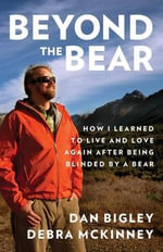 Beyond the Bear : How I Learned to Live and Love Again After Being Blinded by a Bear - Dan Bigley