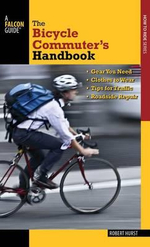Bicycle Commuter's Handbook : * Gear You Need * Clothes to Wear * Tips for Traffic * Roadside Repair - Robert Hurst