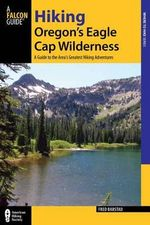Hiking Oregon's Eagle Cap Wilderness, 3rd : A Guide to the Area's Greatest Hiking Adventures - Fred Barstad