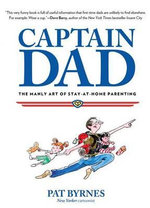 Captain Dad : The Manly Art of Stay-At-Home Parenting - Pat Byrnes
