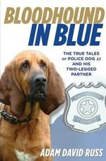 Bloodhound in Blue : The True Tales of Police Dog Jj and His Two-Legged Partner - Adam Russ