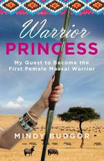 Warrior Princess : My Quest to Become the First Female Maasai Warrior - Mindy Budgor