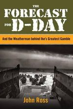 The Forecast for D-Day : And the Weatherman Behind Ike's Greatest Gamble - John Ross