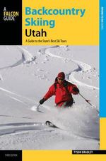 Backcountry Skiing Utah : A Guide to the State's Best Ski Tours - Tyson Bradley