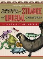 Beastly Menagerie : Sir Pilkington-Smythe's Marvelous Collection of Strange and Unusual Creatures - Sir Sir Pilkington-Smythe