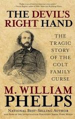 The Devil's Right Hand : The Tragic Story of the Colt Family Curse - M William Phelps