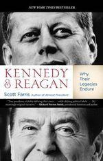 Kennedy and Reagan : Why Their Legacies Endure - Scott Farris
