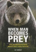 When Man Becomes Prey : Fatal Encounters with North America's Most Feared Predators - Cat Urbigkit