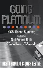 Going Platinum : KISS, Donna Summer, and How Neil Bogart Built Casablanca Records - Brett Ermilio