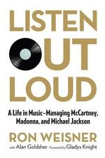 Listen Out Loud : A Life in Music: Managing McCartney, Madonna, and Michael Jackson - Ron Weisner
