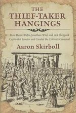 Thief-Taker Hangings : How Daniel Defoe, Jonathan Wild, and Jack Sheppard Captivated London and Created the Celebrity Criminal - Aaron Skirboll