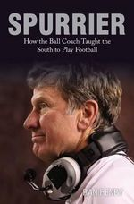 Spurrier : How the Ball Coach Taught the South to Play Football - Ran Henry