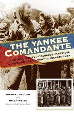 Yankee Comandante : The Untold Story of Courage, Passion, and One American's Fight to Liberate Cuba - Michael Sallah