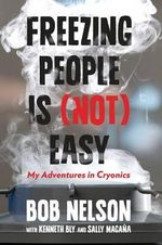 Freezing People Is (Not) Easy : My Adventures in Cryonics - Bob Nelson
