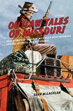 Outlaw Tales of Missouri : True Stories of the Show Me State's Most Infamous Crooks, Culprits, and Cutthroats - Sean McLachlan