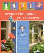 Create the Space You Deserve : An Artistic Journey to Expressing Yourself Through Your Home - Jill Butler