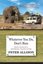 Whatever You Do, Don't Run : True Tales of a Botswana Safari Guide - Peter Allison
