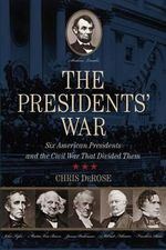 The Presidents' War : Six American Presidents and the Civil War That Divided Them - Chris DeRose