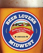 Beer Lover's Midwest : Best Breweries, Brewpubs & Beer Bars - Jennifer Olvera
