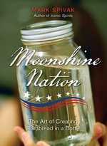 Moonshine Nation : The Art of Creating Cornbread in a Bottle - Mark Spivak