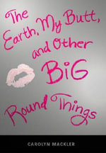 The Earth, My Butt, and Other Big Round Things : Teen's Top 10 (Awards) - Carolyn Mackler