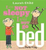 I Am Not Sleepy and I Will Not Go to Bed : Charlie & Lola - Lauren Child