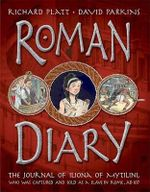 Roman Diary : The Journal of Iliona of Mytilini, Who Was Captured by Pirates and Sold as a Slave in Rome, AD 107 - Richard Platt