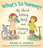 What's So Yummy? : All about Eating Well and Feeling Good : Let's Talk about You and Me Series : Book 4 - Robie Harris