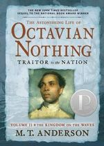 The Astonishing Life of Octavian Nothing, Traitor to the Nation Volume II : The Kingdom on the Waves - M T Anderson