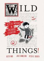 Wild Things! : Acts of Mischief in Children's Literature - Betsy Bird
